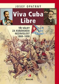 Opatrný, J.: Viva Cuba Libre. Tři války za kubánskou nezávislost, 1868 – 1898