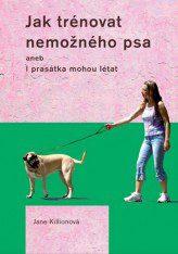 Killion, J.: Jak trénovat nemožného psa, aneb, i prasátka mohou létat