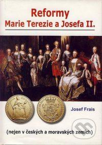 Frais, J.: Reformy MarieTerezie a Josefa II. Nejen v českých a moravských zemích