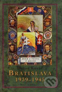 Kováč, D.: Bratislava 1939-1945 : mier a vojna v meste