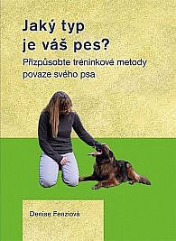 Fenzi, D.: Jaký typ je váš pes?: přizpůsobte výcvikové metody povaze svého psa