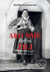 Mintalová-Zubercová, Z.: Ako sme kedysi žili : obrazy každodenného života našich predkov