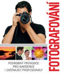 Fotografování : Podrobný průvodce pro nadšence i začínající profesionály