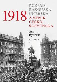Rychlík, J.: 1918: rozpad Rakousko-Uherska a vznik Československa