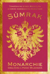 King, G.: Súmrak monarchie: tragédia na zámku Mayerling a koniec dynastie Habsburgovcov