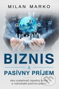Marko, Milan: Biznis a pasívny príjem : ako rozbehneš úspešný biznis a vybuduješ pasívny príjem
