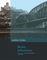 Ladislav Szojka: Dejiny železničnej siete Slovensku