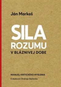 Ján Markoš: Sila rozumu v bláznivej dobe : manuál kritického myslenia