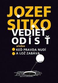 Jozef Sitko: Vedieť odísť : alebo keď pravda nudí a lož zabáva