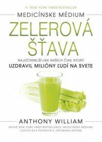 William, Anthony: Zelerová šťava : najúčinnejší liek našich čias, ktorý uzdravil milióny ľudí na svete : Medicínske médium