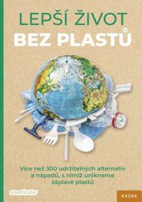 Lepší život bez plastů : více než 300 udržitelných alternativ a nápadů, s nimiž unikneme záplavě plastu