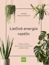 Bailey, Fran: Liečivá energia rastlín : domáce rastliny, ktoré sa vám za starostlivosť odvďačia láskou