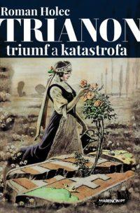 Holec, Roman: Trianon triumf alebo katastrofa : trium a katastrofa