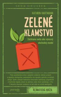 Hartmann, Kathrin: Zelené klamstvo : záchrana sveta ako výnosný obchodný model –