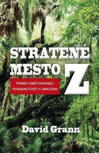 Grann, D.: Stratené mesto Z : príbeh smrtonosnej posadnutosti v Amazónii