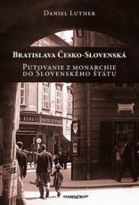 Luther, Daniel: Bratislava Česko-Slovenská : putovanie z monarchie do Slovenského štátu