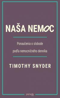 Snyder, Timothy: Naša nemoc : ponaučenie o slobode podľa nemocničného denníka