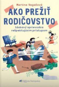 Vagačová, M.: Ako prežiť rodičovstvo : láskavý sprievodca rešpektujúcim prístupom