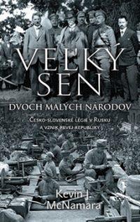 McNamara, K. J.: Veľký sen dvoch malých národov : Česko-slovenské légie v Rusku a vznik prvej republike