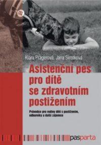 Klára Pragerová: Asistenční pes pro dítě se zdravotním postižením: pruvodce pro rodiny dětí s postižením, odborníky a další zájemce