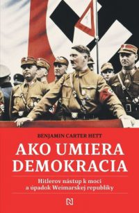 Hett, Benjamin Carter: Ako umiera demokracia : Hitlerov nástup k moci a úpadok Weimarskej republiky