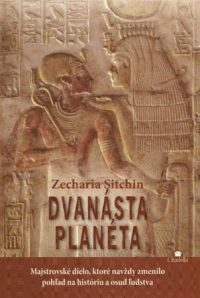 Sitchin, Zecharia: Dvanásta planéta : prvá kniha z Kroniky Zeme : majstrovské dielo, ktoré navždy zmenilo pohľad na históriu a osud ľudstva