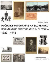 Kleibl, Martin: Počiatky fotografie na Slovensku = Beginnings of photography in Slovakia : 1839 – 1918