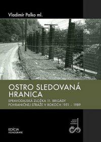 Palko, Vladimír ml.: Ostro sledovaná hranica : spravodajská zložka 11. brigády pohraničnej stráže v rokoch 1951-1989